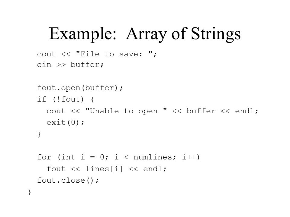 Example: Array of Strings cout << File to save: ; cin >> buffer; fout.open(buffer); if (!fout) { cout << Unable to open << buffer << endl; exit(0); } for (int i = 0; i < numlines; i++) fout << lines[i] << endl; fout.close(); }