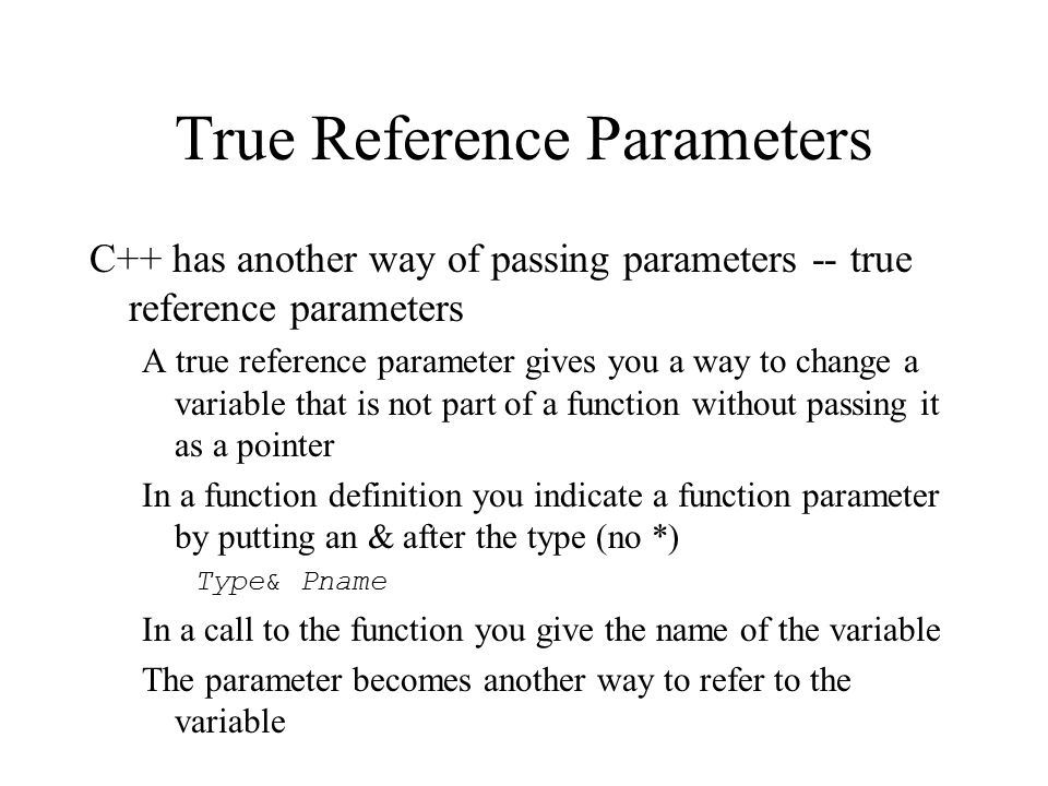 True Reference Parameters C++ has another way of passing parameters -- true reference parameters A true reference parameter gives you a way to change a variable that is not part of a function without passing it as a pointer In a function definition you indicate a function parameter by putting an & after the type (no *) Type& Pname In a call to the function you give the name of the variable The parameter becomes another way to refer to the variable