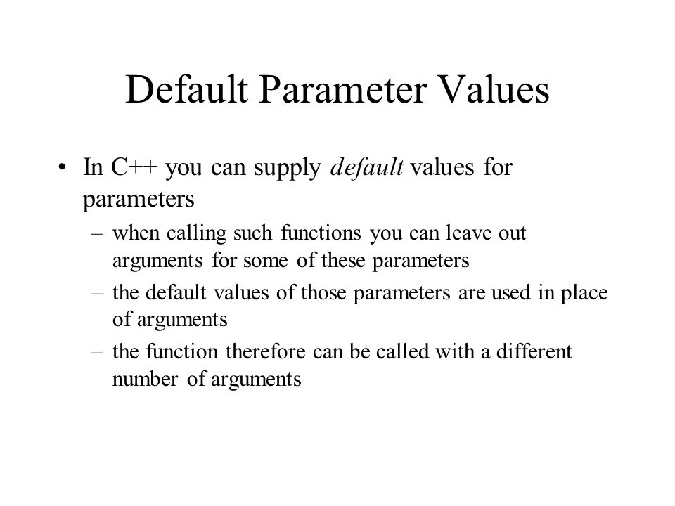 Default Parameter Values In C++ you can supply default values for parameters –when calling such functions you can leave out arguments for some of these parameters –the default values of those parameters are used in place of arguments –the function therefore can be called with a different number of arguments