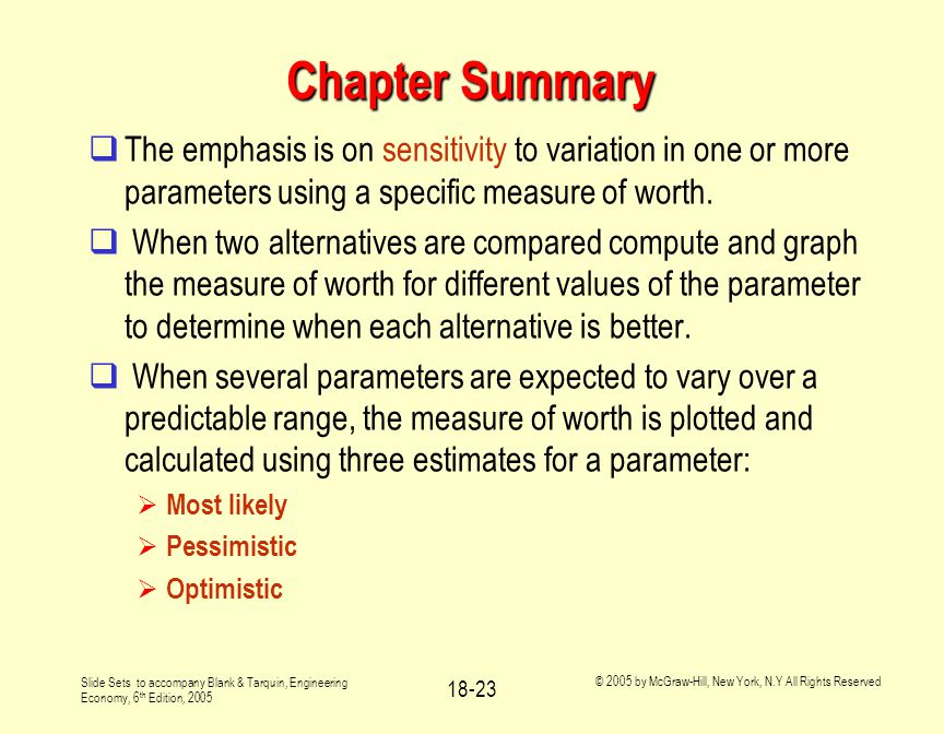 Slide Sets to accompany Blank & Tarquin, Engineering Economy, 6 th Edition, 2005 © 2005 by McGraw-Hill, New York, N.Y All Rights Reserved 18-23 Chapter Summary  The emphasis is on sensitivity to variation in one or more parameters using a specific measure of worth.
