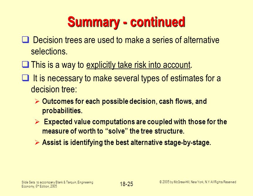 Slide Sets to accompany Blank & Tarquin, Engineering Economy, 6 th Edition, 2005 © 2005 by McGraw-Hill, New York, N.Y All Rights Reserved 18-25 Summary - continued  Decision trees are used to make a series of alternative selections.