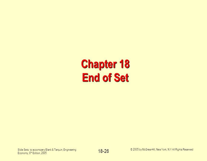 Slide Sets to accompany Blank & Tarquin, Engineering Economy, 6 th Edition, 2005 © 2005 by McGraw-Hill, New York, N.Y All Rights Reserved 18-26 Chapter 18 End of Set
