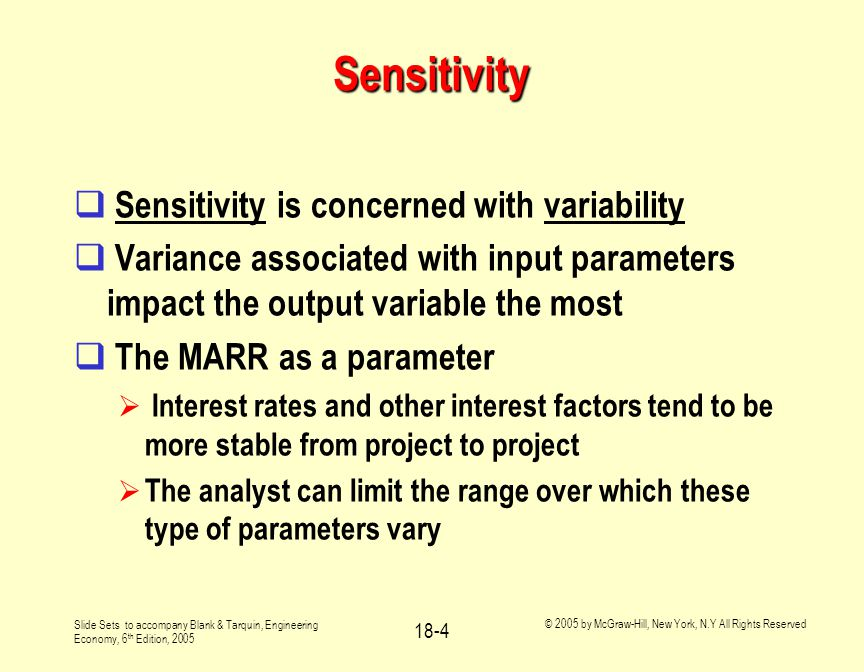 Slide Sets to accompany Blank & Tarquin, Engineering Economy, 6 th Edition, 2005 © 2005 by McGraw-Hill, New York, N.Y All Rights Reserved 18-4 Sensitivity  Sensitivity is concerned with variability  Variance associated with input parameters impact the output variable the most  The MARR as a parameter  Interest rates and other interest factors tend to be more stable from project to project  The analyst can limit the range over which these type of parameters vary