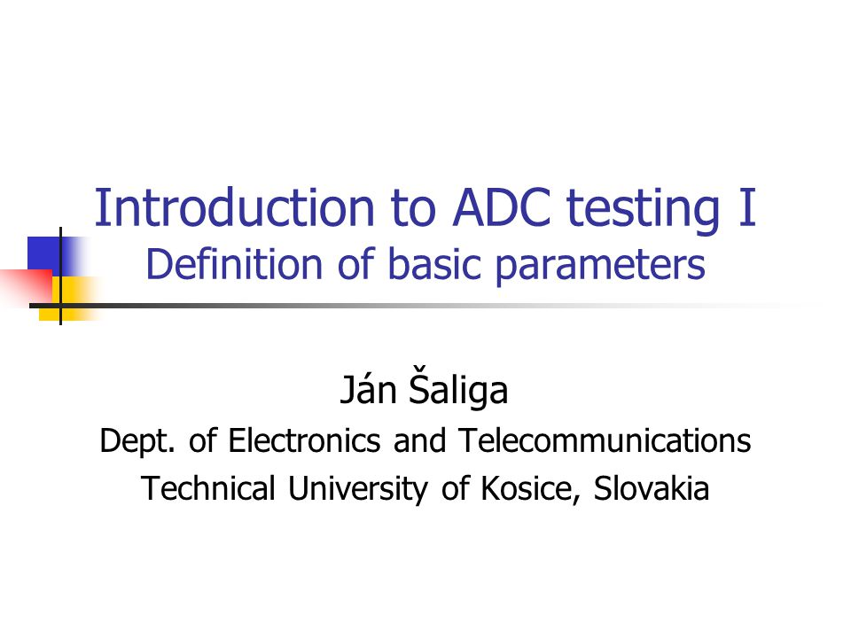 Introduction to ADC testing I Definition of basic parameters Ján Šaliga Dept. of Electronics and Telecommunications Technical University of Kosice, Sl