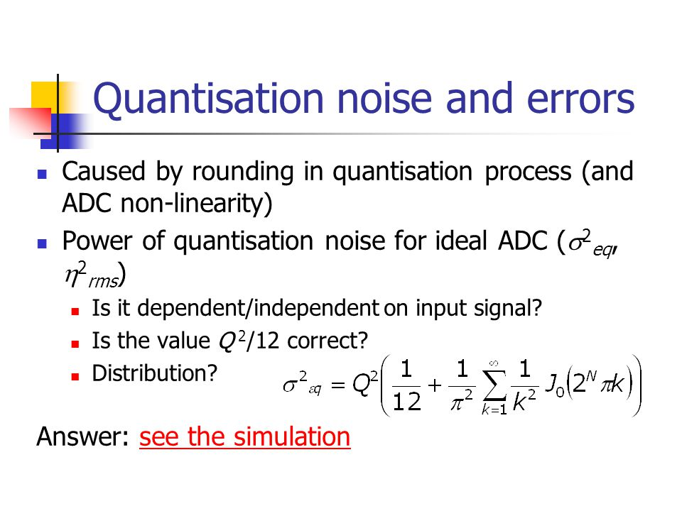 Quantisation noise and errors Caused by rounding in quantisation process (and ADC non-linearity) Power of quantisation noise for ideal ADC (  2 eq, 