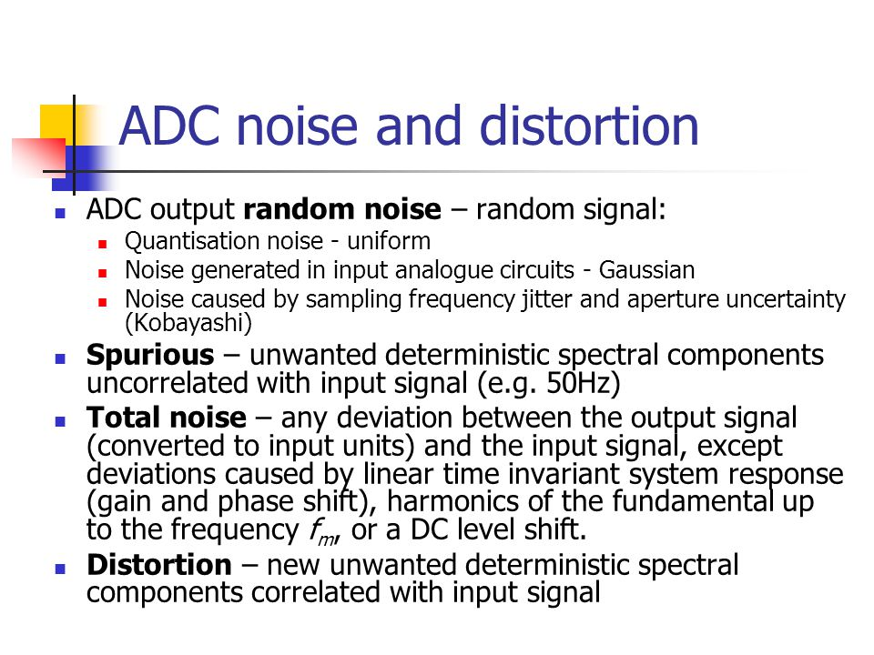 ADC noise and distortion ADC output random noise – random signal: Quantisation noise - uniform Noise generated in input analogue circuits - Gaussian N