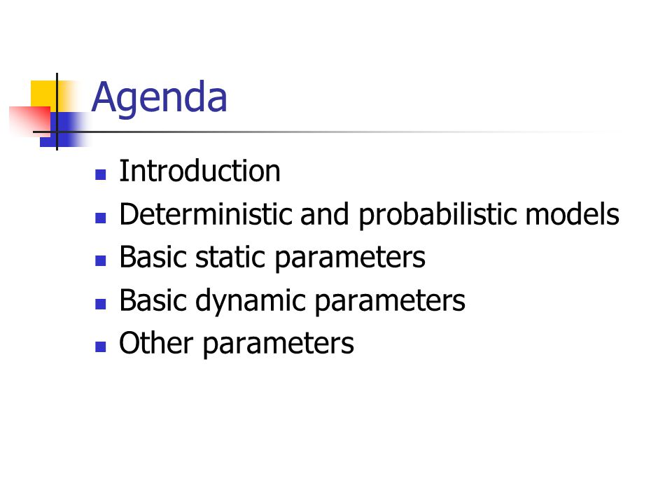 Agenda Introduction Deterministic and probabilistic models Basic static parameters Basic dynamic parameters Other parameters