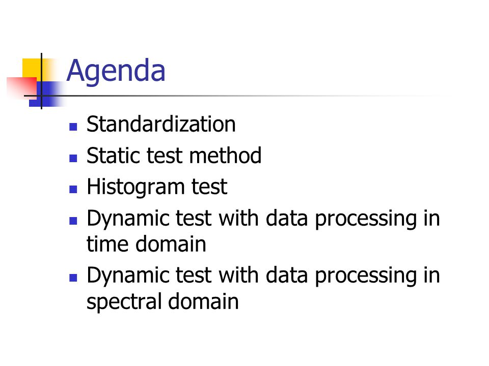 Agenda Standardization Static test method Histogram test Dynamic test with data processing in time domain Dynamic test with data processing in spectra
