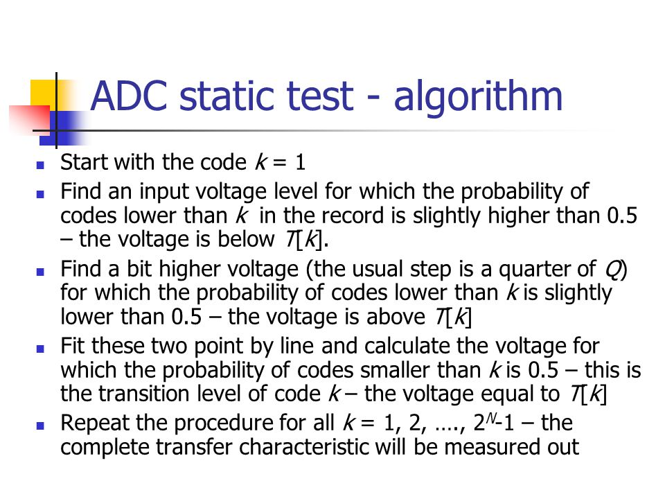 ADC static test - algorithm Start with the code k = 1 Find an input voltage level for which the probability of codes lower than k in the record is sli