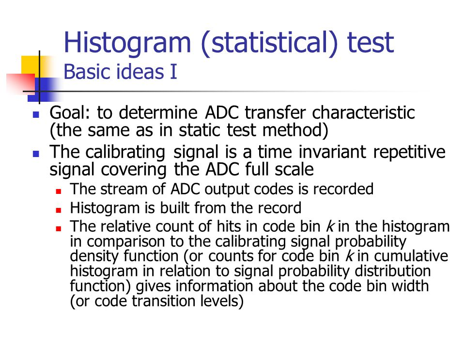 Histogram (statistical) test Basic ideas I Goal: to determine ADC transfer characteristic (the same as in static test method) The calibrating signal i