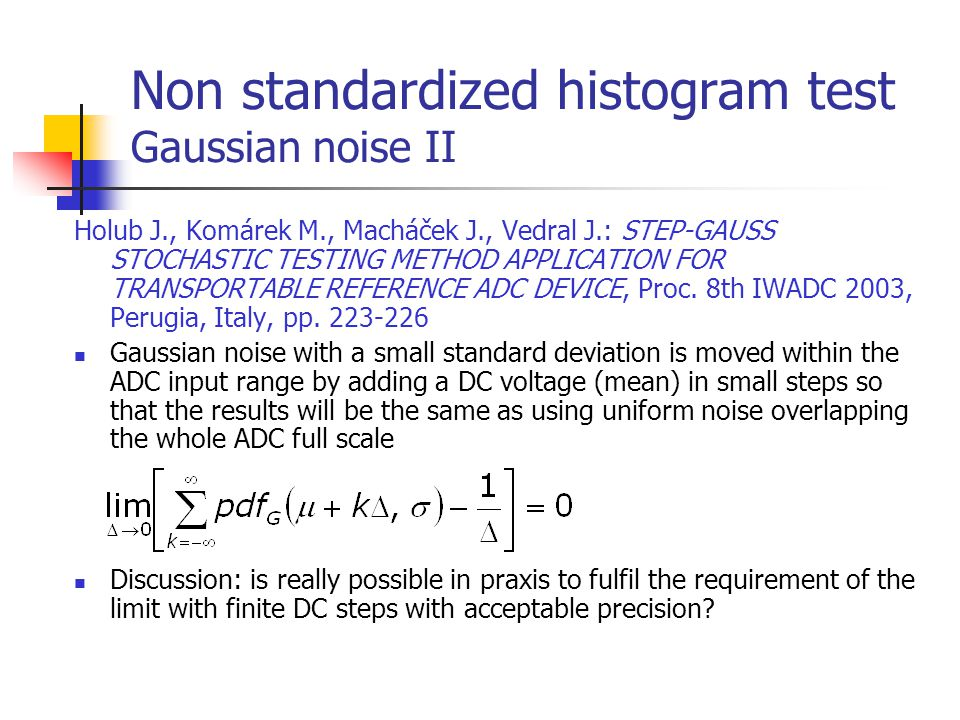 Non standardized histogram test Gaussian noise II Holub J., Komárek M., Macháček J., Vedral J.: STEP-GAUSS STOCHASTIC TESTING METHOD APPLICATION FOR T