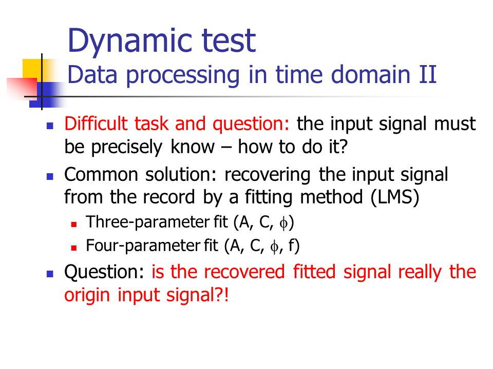 Dynamic test Data processing in time domain II Difficult task and question: the input signal must be precisely know – how to do it.