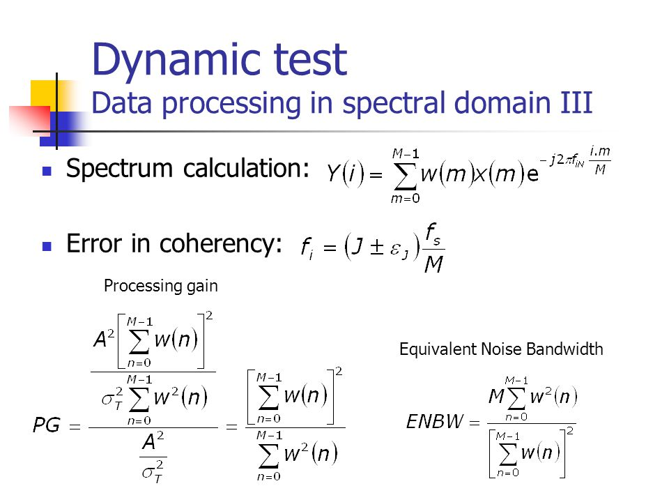 Dynamic test Data processing in spectral domain III Spectrum calculation: Error in coherency: Processing gain Equivalent Noise Bandwidth