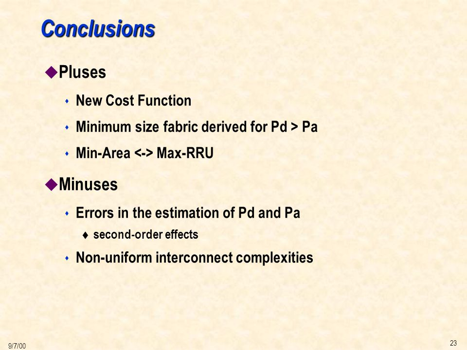 23 9/7/00 Conclusions u Pluses s New Cost Function s Minimum size fabric derived for Pd > Pa s Min-Area Max-RRU u Minuses s Errors in the estimation of Pd and Pa t second-order effects s Non-uniform interconnect complexities