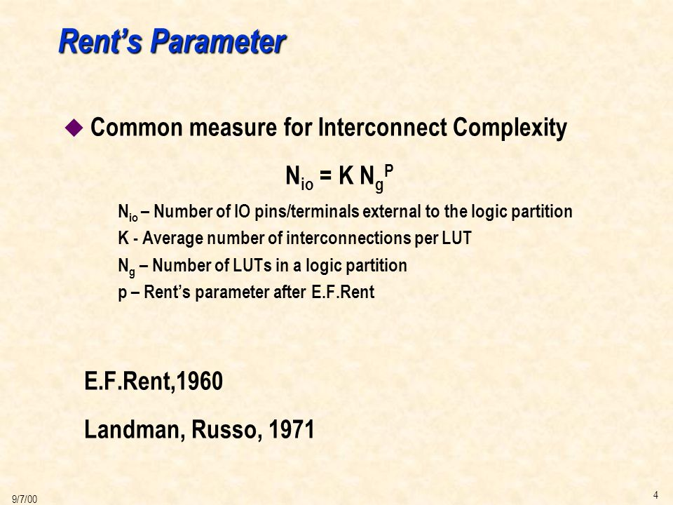 4 9/7/00 Rent's Parameter u Common measure for Interconnect Complexity N io = K N g P N io – Number of IO pins/terminals external to the logic partition K - Average number of interconnections per LUT N g – Number of LUTs in a logic partition p – Rent's parameter after E.F.Rent E.F.Rent,1960 Landman, Russo, 1971