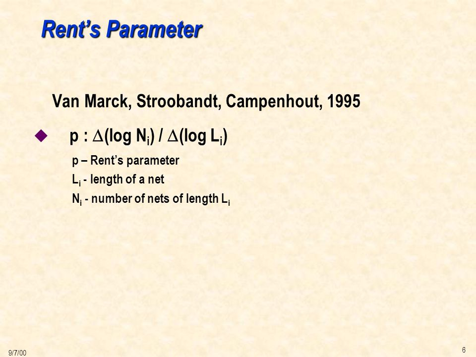 6 9/7/00 Rent's Parameter Van Marck, Stroobandt, Campenhout, 1995  p :  (log N i ) /  (log L i ) p – Rent's parameter L i - length of a net N i - number of nets of length L i