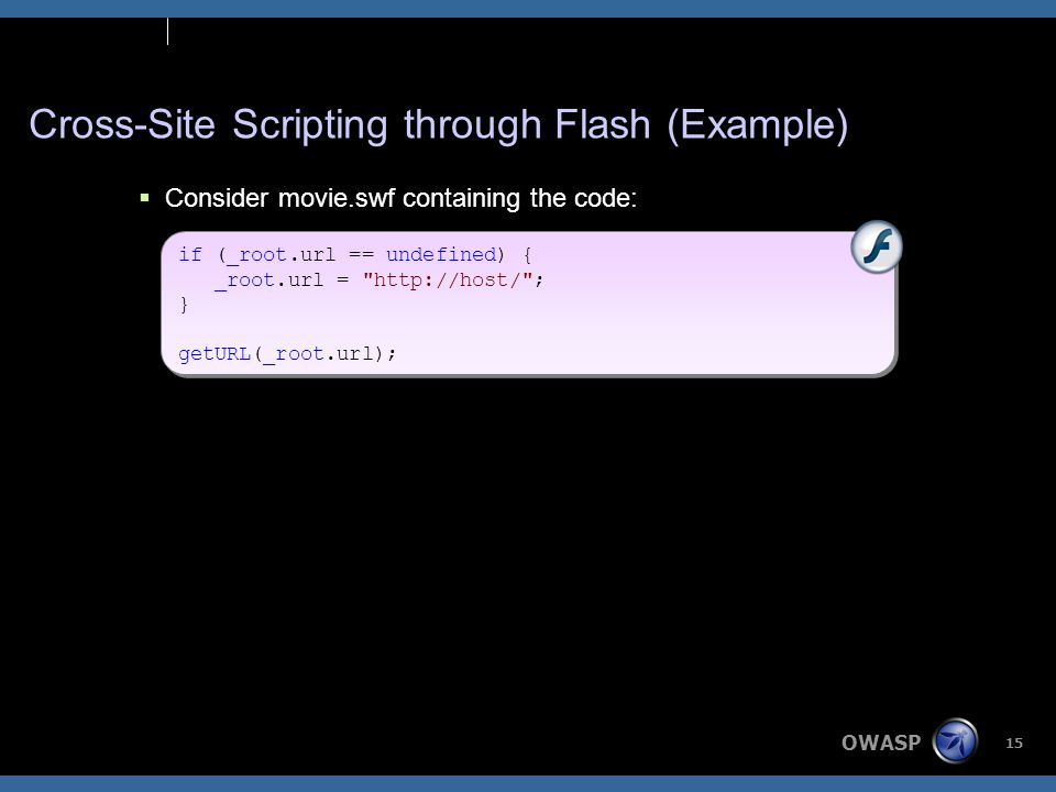 OWASP 15 Cross-Site Scripting through Flash (Example)  Consider movie.swf containing the code: if (_root.url == undefined) { _root.url = http://host/ ; } getURL(_root.url); if (_root.url == undefined) { _root.url = http://host/ ; } getURL(_root.url);