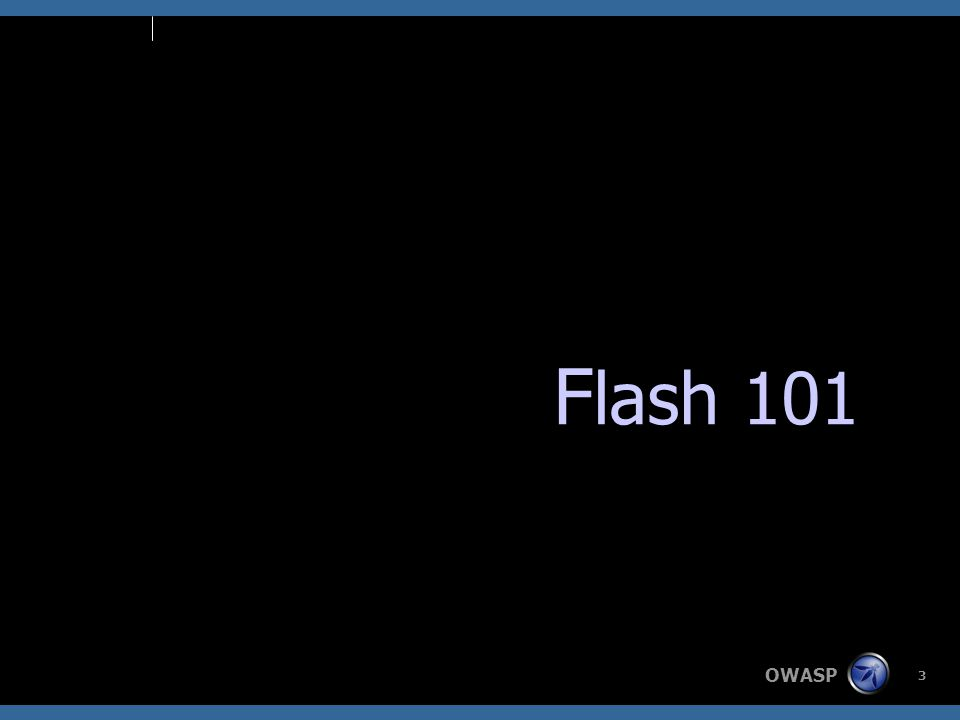 OWASP 4 Background  Introduced in 1996  Adds animation and interactivity to Web pages  Contains a scripting language: Action Script  Very popular –Installed in over 99% of PCs  Advanced technologies: –Flex –Adobe AIR http://www.adobe.com/products/player_census/flashplayer/