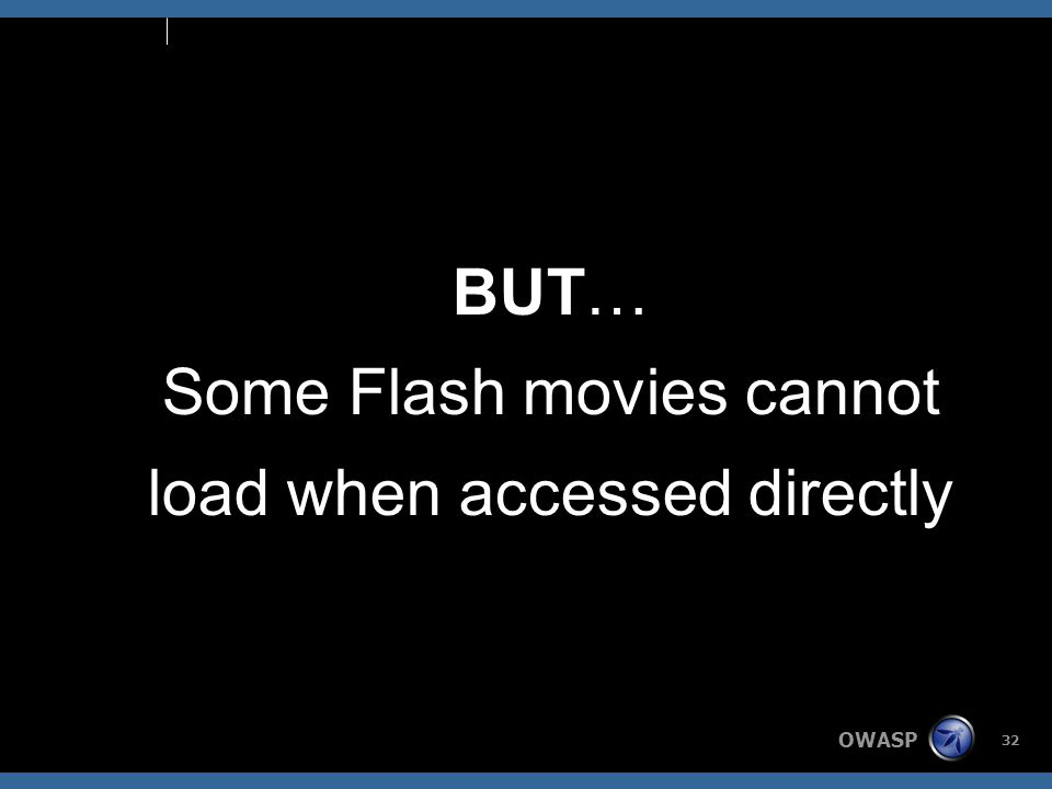 OWASP 32 BUT… Some Flash movies cannot load when accessed directly