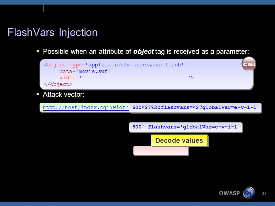 OWASP 37 # Embed the flash movie print ; # Embed the flash movie print ; <object type= application/x-shockwave-flash data= movie.swf width= > <object type= application/x-shockwave-flash data= movie.swf width= > FlashVars Injection  Possible when an attribute of object tag is received as a parameter:  Attack vector: http://host/index.cgi width=600%27%20flashvars=%27globalVar=e-v-i-l 600%27%20flashvars=%27globalVar=e-v-i-l 600 flashvars= globalVar=e-v-i-l Decode values