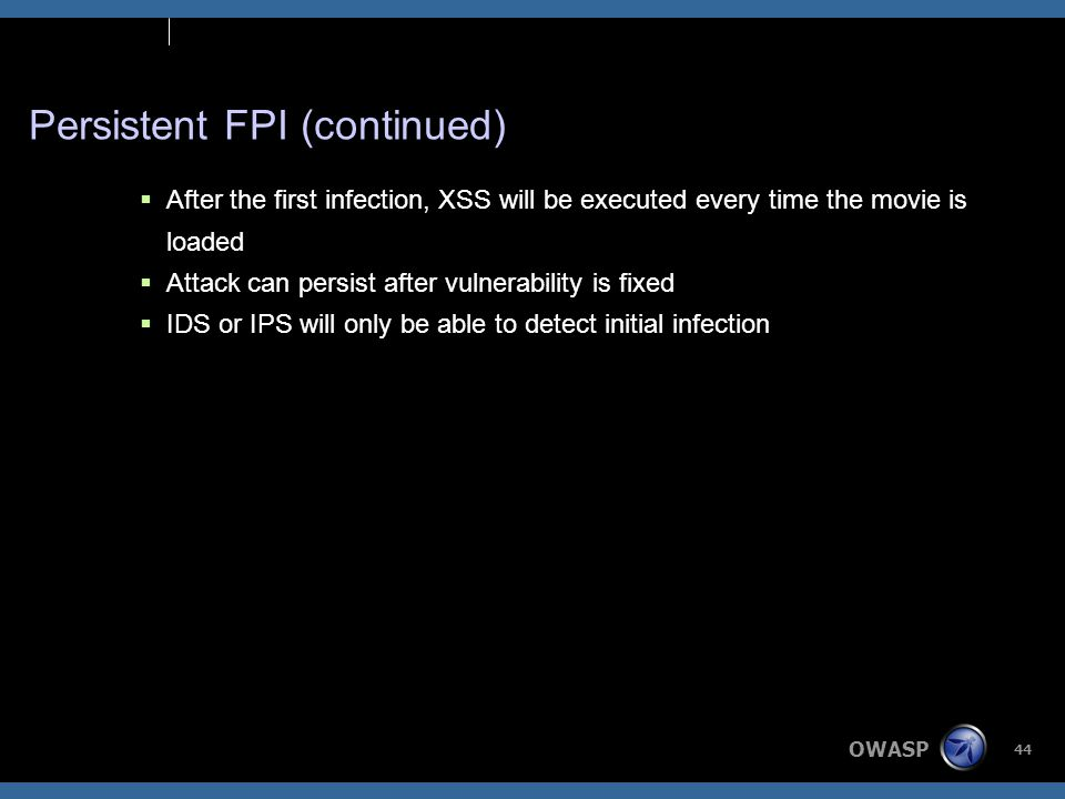OWASP 44 Persistent FPI (continued)  After the first infection, XSS will be executed every time the movie is loaded  Attack can persist after vulnerability is fixed  IDS or IPS will only be able to detect initial infection