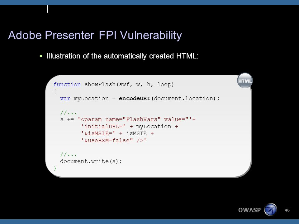 OWASP 46 Adobe Presenter FPI Vulnerability  Illustration of the automatically created HTML: function showFlash(swf, w, h, loop) { var myLocation = document.location; //...