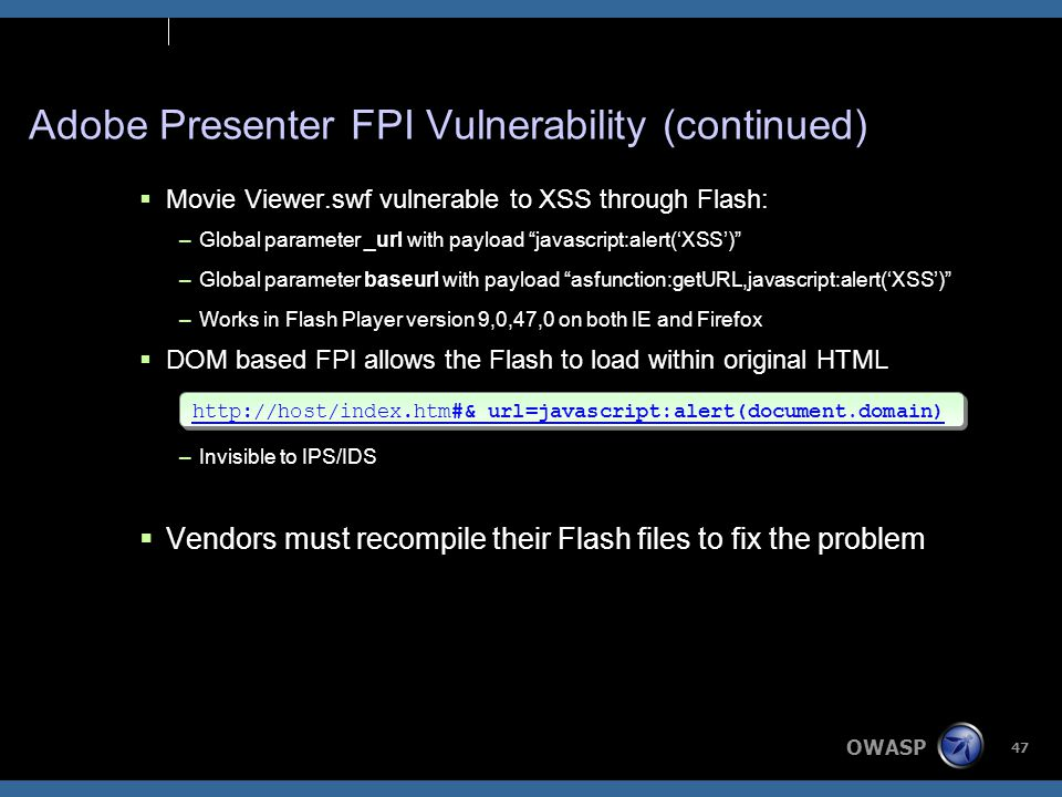 OWASP 47 Adobe Presenter FPI Vulnerability (continued)  Movie Viewer.swf vulnerable to XSS through Flash: –Global parameter _url with payload javascript:alert('XSS') –Global parameter baseurl with payload asfunction:getURL,javascript:alert('XSS') –Works in Flash Player version 9,0,47,0 on both IE and Firefox  DOM based FPI allows the Flash to load within original HTML –Invisible to IPS/IDS  Vendors must recompile their Flash files to fix the problem http://host/index.htm#&_url=javascript:alert(document.domain)