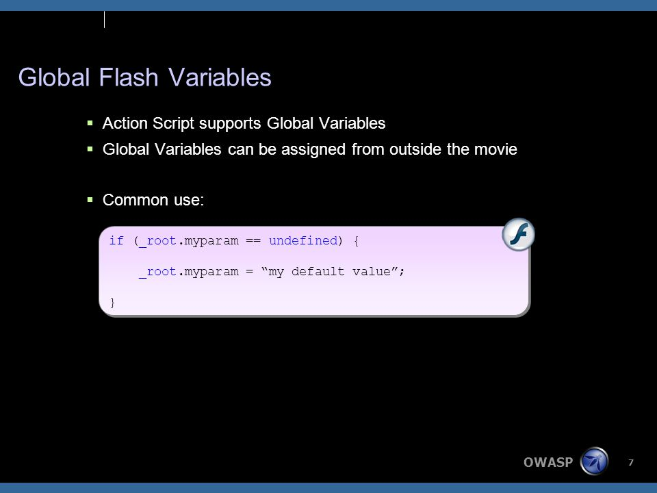 OWASP 7 Global Flash Variables  Action Script supports Global Variables  Global Variables can be assigned from outside the movie  Common use: if (_root.myparam == undefined) { _root.myparam = my default value ; } if (_root.myparam == undefined) { _root.myparam = my default value ; }