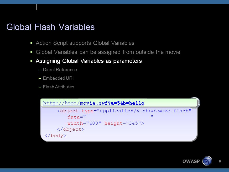 OWASP 8 <object type= application/x-shockwave-flash data= width= 600 height= 345 > <object type= application/x-shockwave-flash data= width= 600 height= 345 > Global Flash Variables  Action Script supports Global Variables  Global Variables can be assigned from outside the movie  Assigning Global Variables as parameters –Direct Reference –Embedded URI –Flash Attributes http://host/movie.swf a=5&b=hello movie.swf a=5&b=hello
