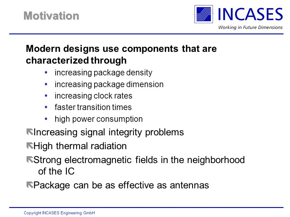 Copyright INCASES Engineering GmbH Motivation Modern designs use components that are characterized through  increasing package density  increasing package dimension  increasing clock rates  faster transition times  high power consumption  Increasing signal integrity problems  High thermal radiation  Strong electromagnetic fields in the neighborhood of the IC  Package can be as effective as antennas