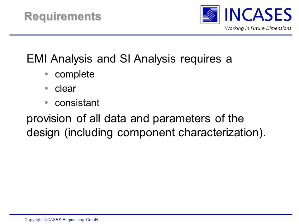 Copyright INCASES Engineering GmbH Requirements EMI Analysis and SI Analysis requires a  complete  clear  consistant provision of all data and parameters of the design (including component characterization).