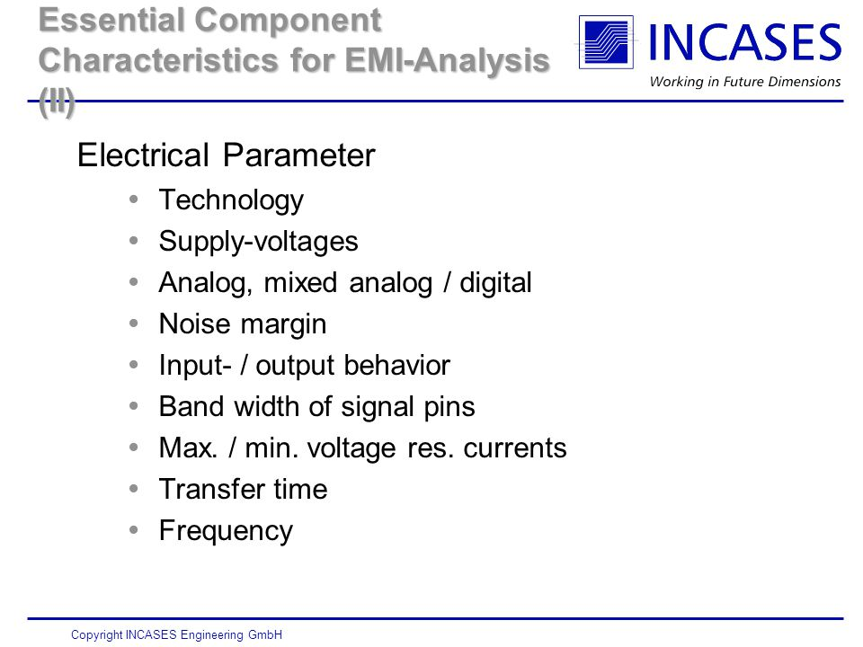 Copyright INCASES Engineering GmbH Essential Component Characteristics for EMI-Analysis (II) Electrical Parameter  Technology  Supply-voltages  Analog, mixed analog / digital  Noise margin  Input- / output behavior  Band width of signal pins  Max.