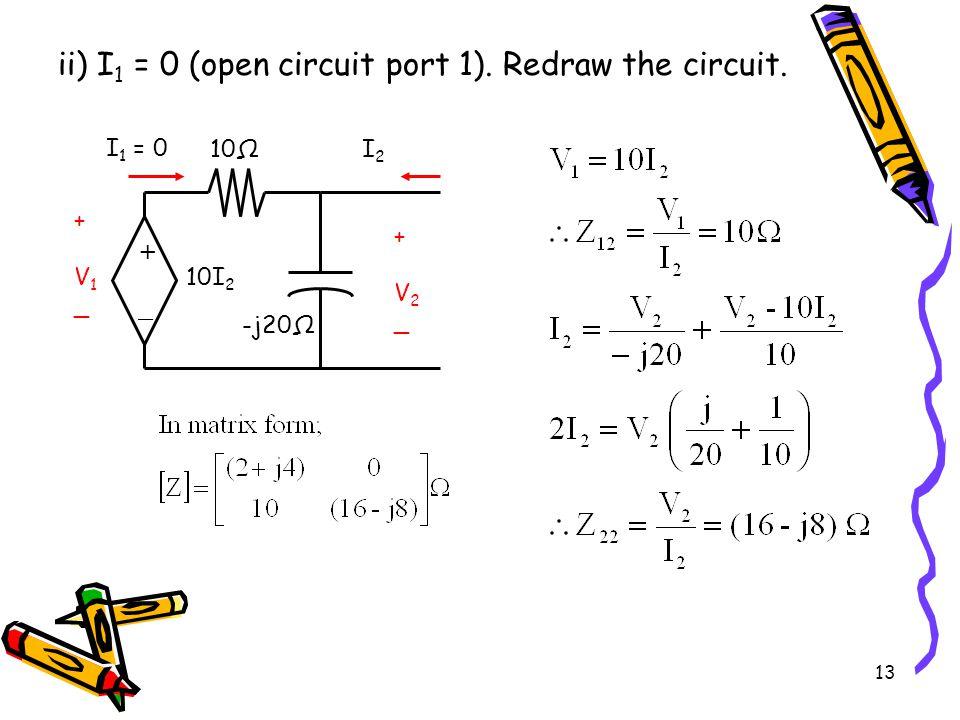 13 ii) I 1 = 0 (open circuit port 1).Redraw the circuit.