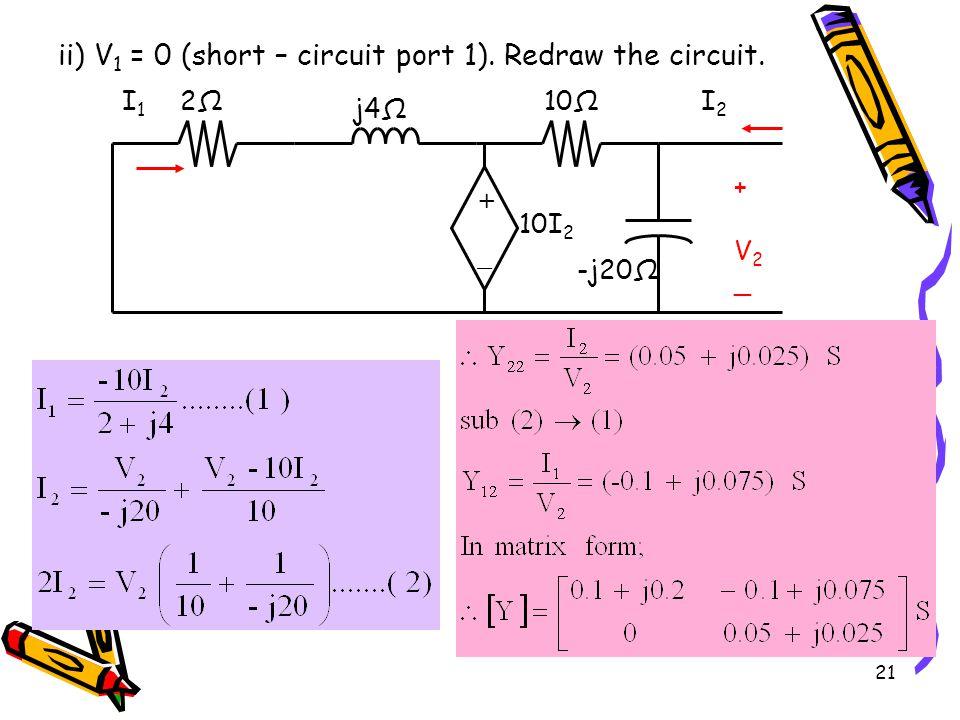 21 ii) V 1 = 0 (short – circuit port 1).Redraw the circuit.