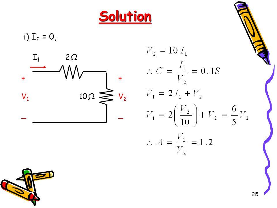 25 Solution i) I 2 = 0, 2Ω2Ω 10Ω +V2_+V2_ I1I1 +V1_+V1_