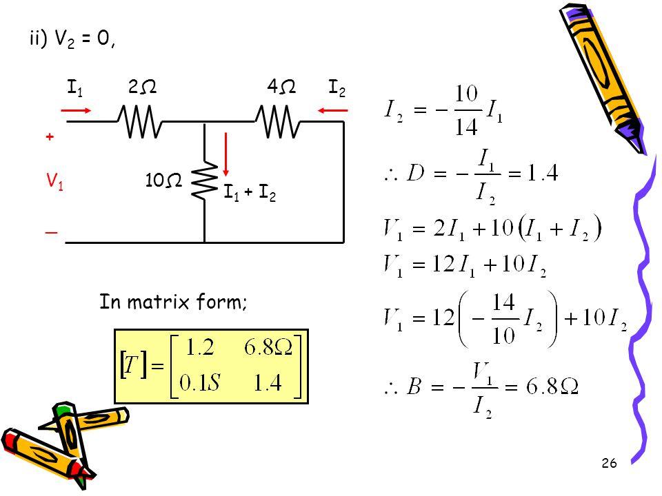 26 ii) V 2 = 0, 2Ω2Ω 10Ω I1I1 I2I2 +V1_+V1_ 4Ω4Ω I 1 + I 2 In matrix form;