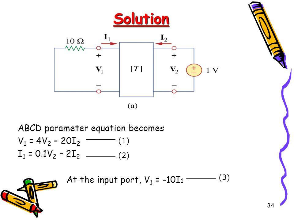 34 ABCD parameter equation becomes V 1 = 4V 2 – 20I 2 I 1 = 0.1V 2 – 2I 2 At the input port, V 1 = -10I 1 (1) (2) (3) Solution