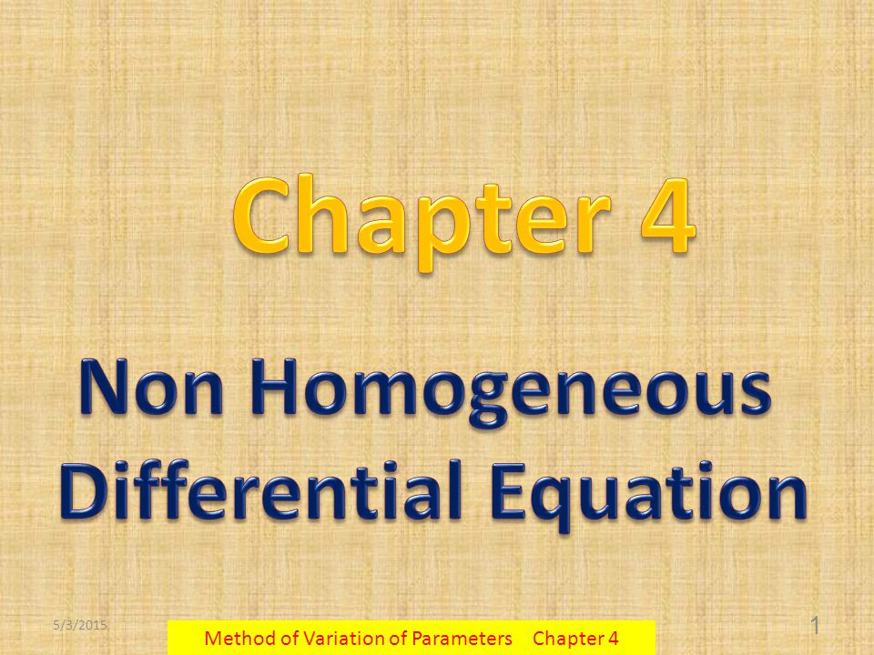 5/3/2015 2 Method of Variation of Parameters Chapter 4  The general solution of the non - homogeneous differential equation  There are two parts of the solution: 1.