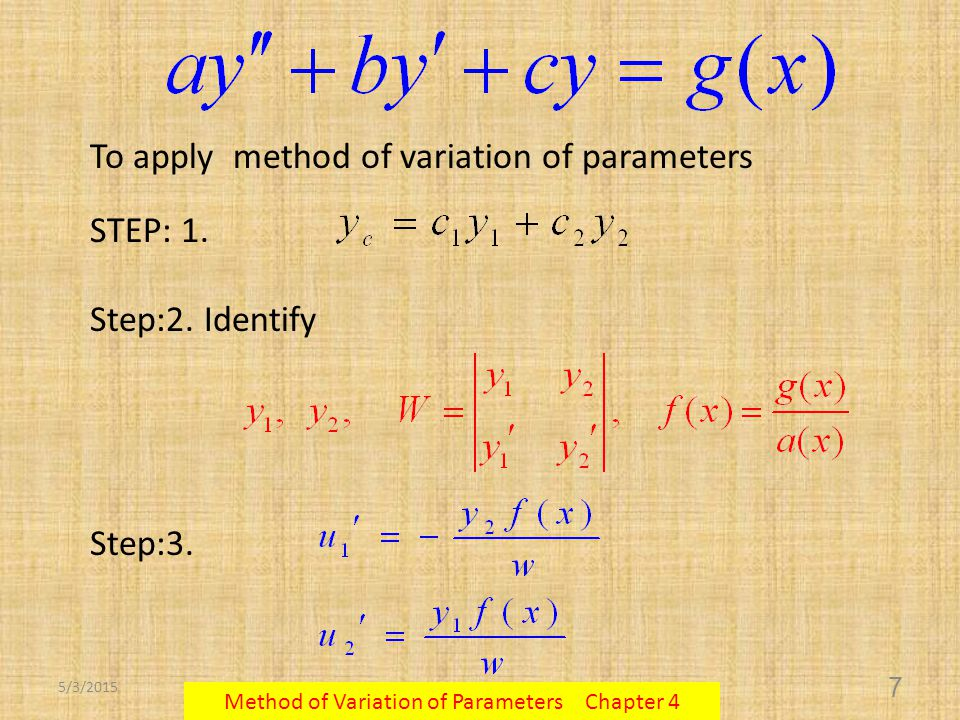 5/3/2015 Method of Variation of Parameters Chapter 4 7 To apply method of variation of parameters STEP: 1. Step:2. Identify Step:3.