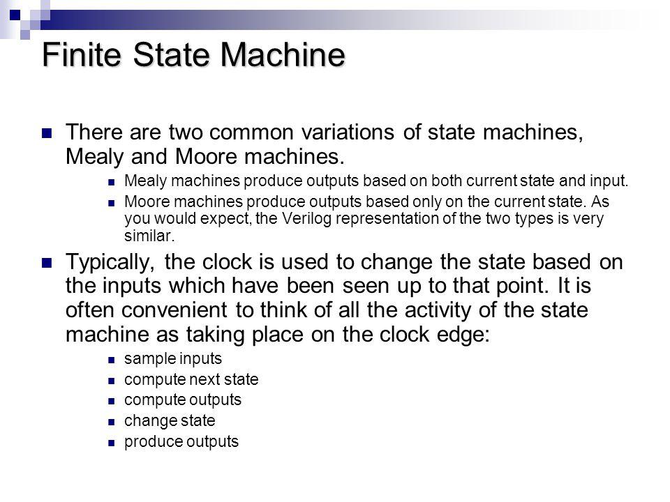 Finite State Machine Finite state machines are one of the common types of logic designed using Verilog.