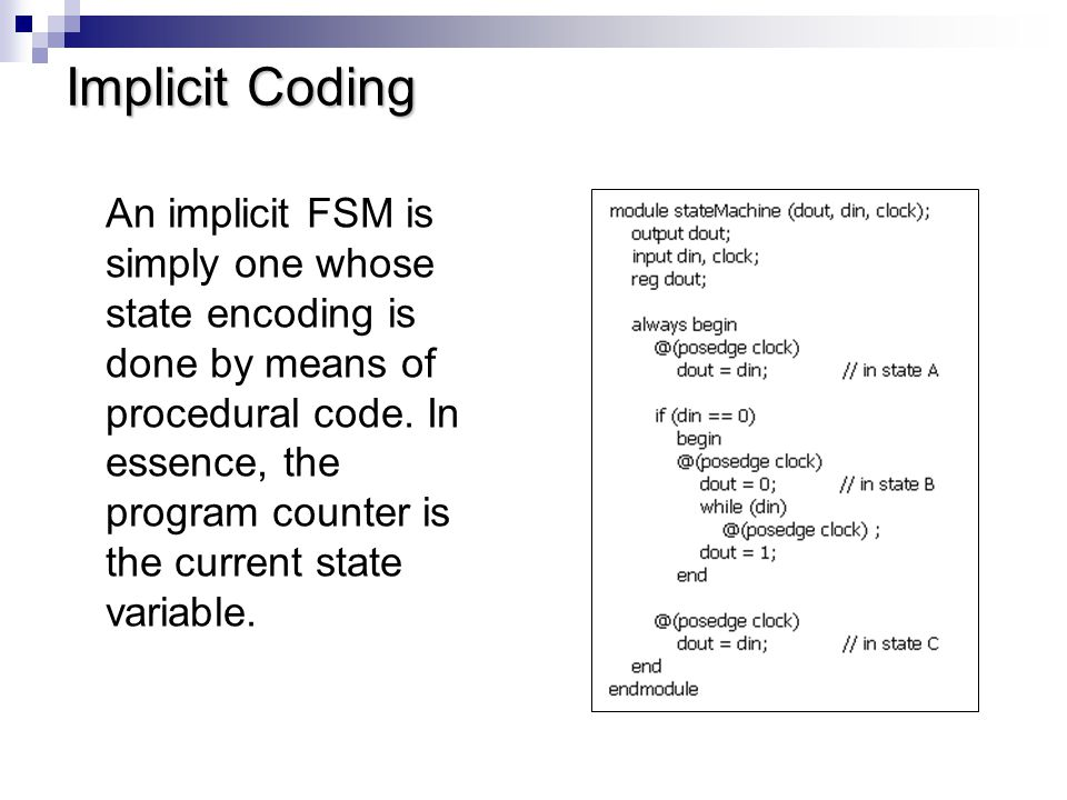 Explicit Coding Representing FSMs explicitly is a better style than implicit coding, both because the code maps well to a state transition table and also because explicit representation is synthesizable.