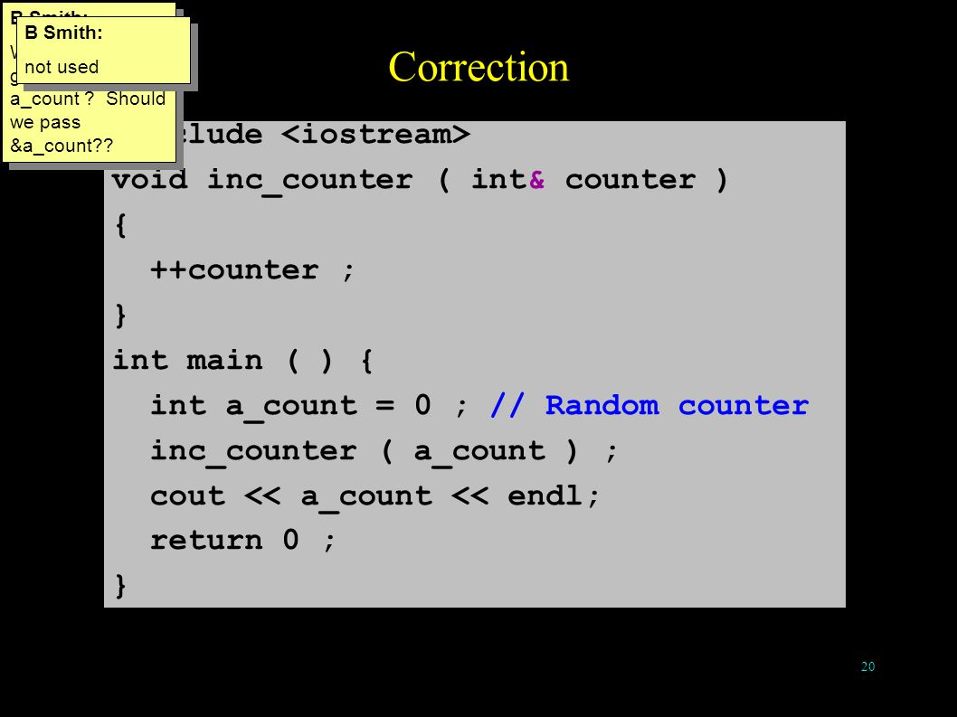19 References as Function Arguments #include // will this work? void inc_counter ( int counter ) { ++counter ; } int main ( ) { int a_count = 0 ; // R
