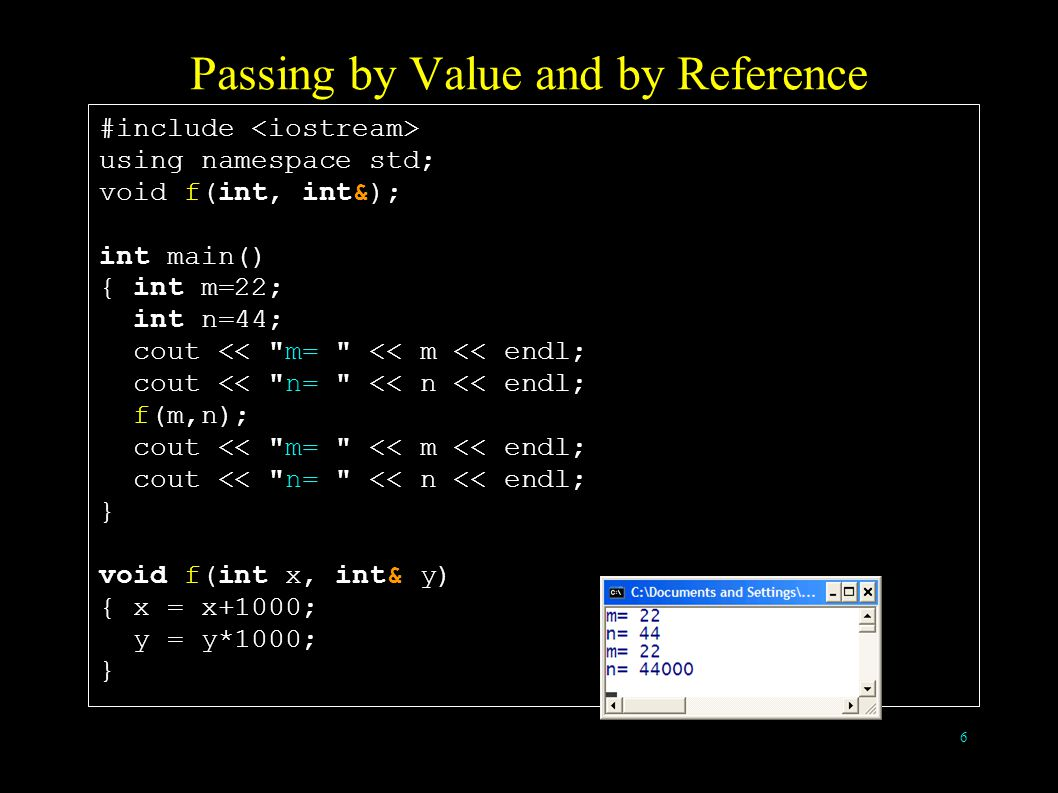6 Passing by Value and by Reference #include using namespace std; void f(int, int&); int main() { int m=22; int n=44; cout << m= << m << endl; cout << n= << n << endl; f(m,n); cout << m= << m << endl; cout << n= << n << endl; } void f(int x, int& y) { x = x+1000; y = y*1000; }