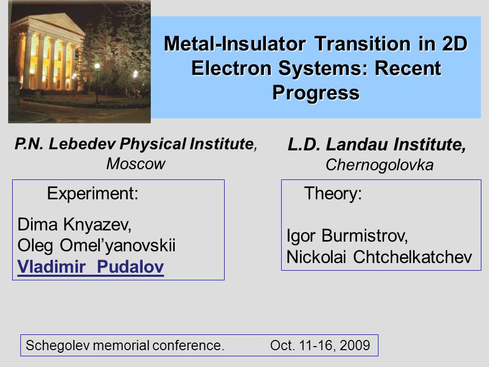 Metal-Insulator Transition in 2D Electron Systems: Recent Progress Experiment: Dima Knyazev, Oleg Omel'yanovskii Vladimir Pudalov Theory: Igor Burmistrov, Nickolai Chtchelkatchev Schegolev memorial conference.