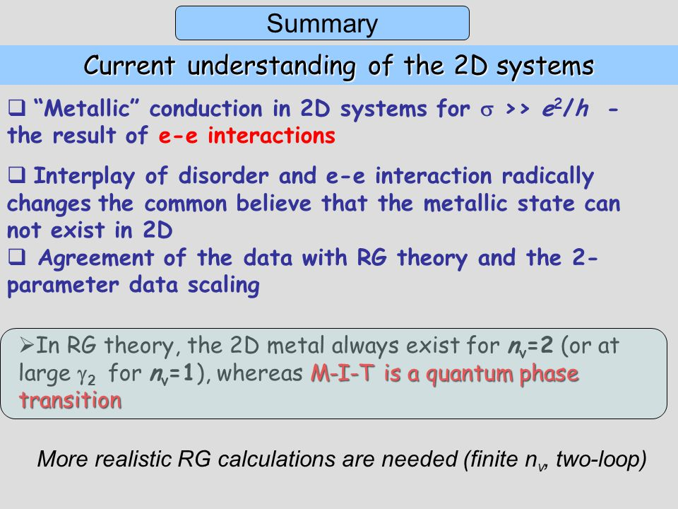 Current understanding of the 2D systems  Metallic conduction in 2D systems for  >> e 2 /h - the result of e-e interactions  Interplay of disorder and e-e interaction radically changes the common believe that the metallic state can not exist in 2D  Agreement of the data with RG theory and the 2- parameter data scaling M-I-T is a quantum phase transition  In RG theory, the 2D metal always exist for n v =2 (or at large  2 for n v =1), whereas M-I-T is a quantum phase transition Summary More realistic RG calculations are needed (finite n v, two-loop)