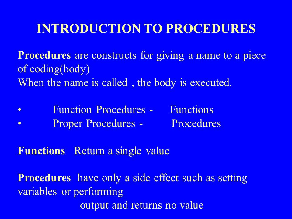 Procedure Calls Use of a Procedure is referred to as a call of Procedure ( ) The parenthesis around parameters are a syntactic cue to a call Functions are called from within expressions example: r * sin( angle ) Procedures are treated as Atomic statements example : read(ch) ; Actual parameter
