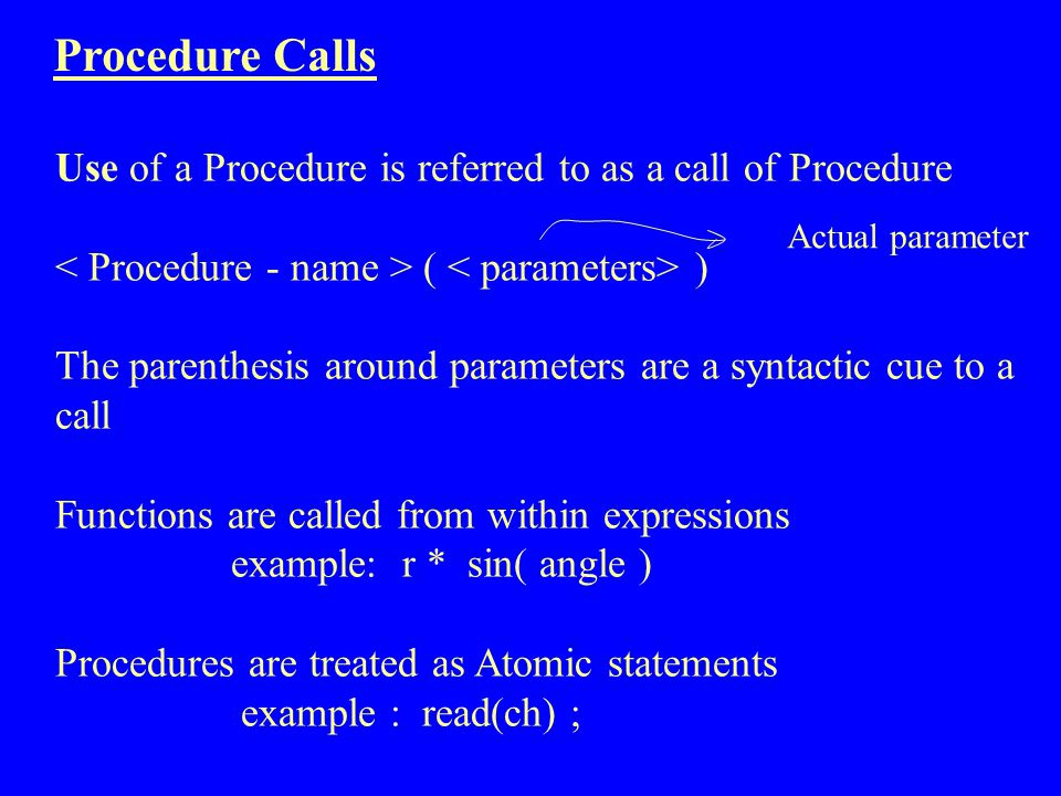 Procedure Calls Use of a Procedure is referred to as a call of Procedure ( ) The parenthesis around parameters are a syntactic cue to a call Functions