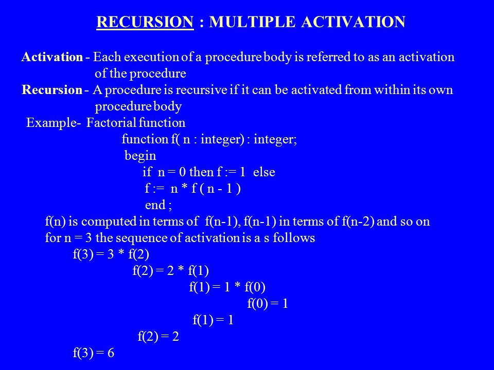 RECURSION : MULTIPLE ACTIVATION Activation - Each execution of a procedure body is referred to as an activation of the procedure Recursion - A procedu