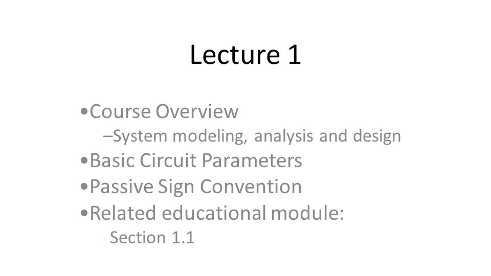 Lecture 1 Course Overview –System modeling, analysis and design Basic Circuit Parameters Passive Sign Convention Related educational module: – Section 1.1