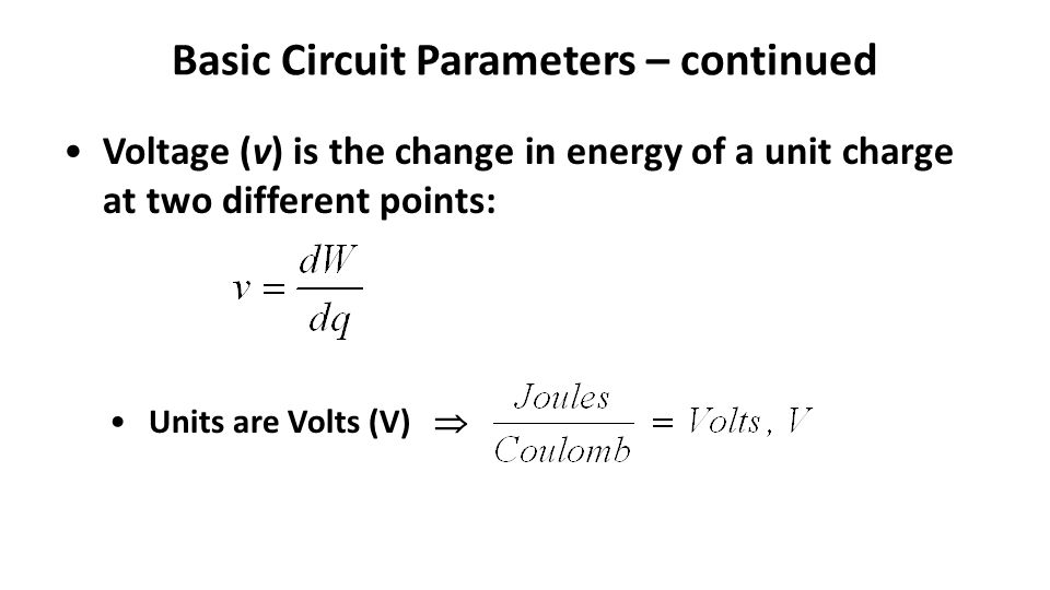 Basic Circuit Parameters – continued Voltage (v) is the change in energy of a unit charge at two different points: Units are Volts (V) 